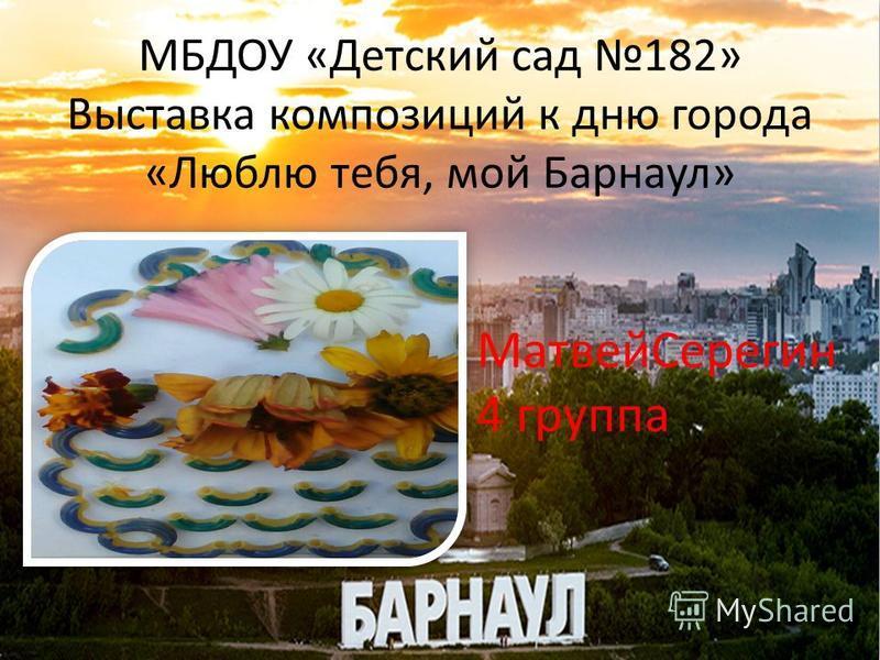 МБДОУ «Детский сад 182» Выставка композиций к дню города «Люблю тебя, мой Барнаул» Матвей Серегин 4 группа