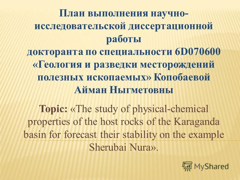 Topic: «The study of physical-chemical properties of the host rocks of the Karaganda basin for forecast their stability on the example Sherubai Nura». План выполнения научно- исследовательской диссертационной работы докторанта по специальности 6D0706