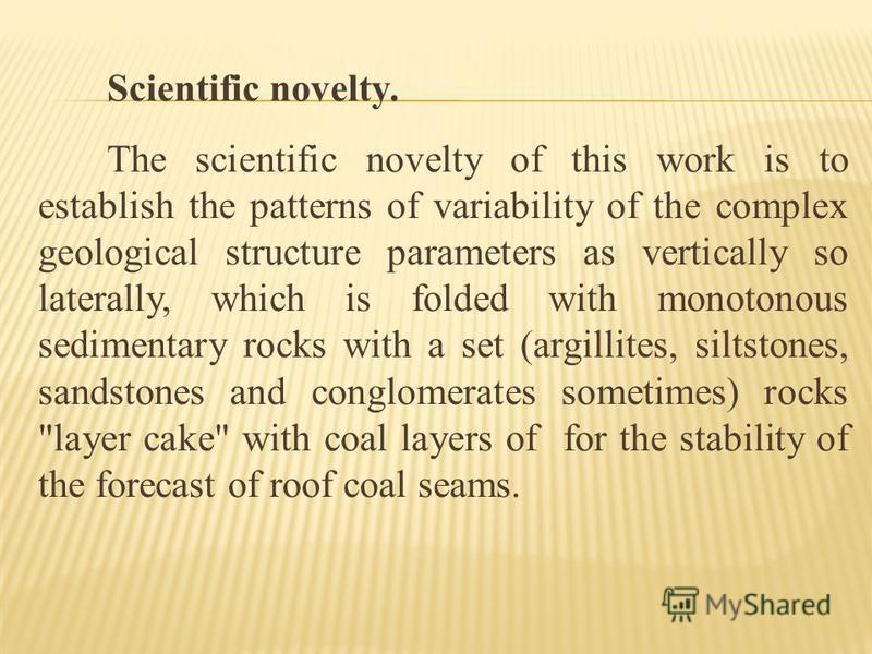 Scientific novelty. The scientific novelty of this work is to establish the patterns of variability of the complex geological structure parameters as vertically so laterally, which is folded with monotonous sedimentary rocks with a set (argillites, s