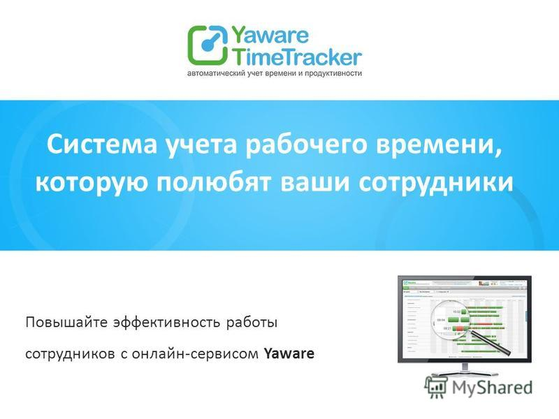 Система учета рабочего времени, которую полюбят ваши сотрудники Повышайте эффективность работы сотрудников с онлайн-сервисом Yaware
