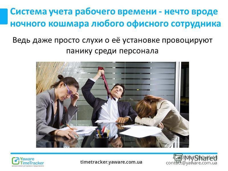 timetracker.yaware.com.ua +38(044) 360-45-13 contact@yaware.com.ua Система учета рабочего времени - нечто вроде ночного кошмара любого офисного сотрудника Ведь даже просто слухи о её установке провоцируют панику среди персонала