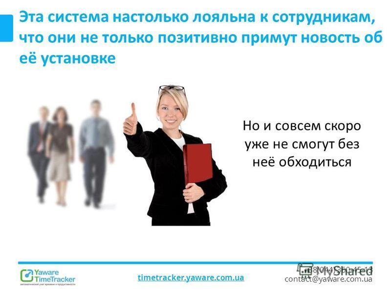 timetracker.yaware.com.ua +38(044) 360-45-13 contact@yaware.com.ua Эта система настолько лояльна к сотрудникам, что они не только позитивно примут новость об её установке Но и совсем скоро уже не смогут без неё обходиться
