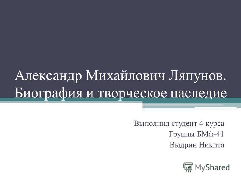 Александр Михайлович Ляпунов. Биография и творческое наследие Выполнил студент 4 курса Группы БМф-41 Выдрин Никита
