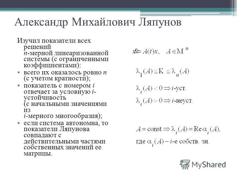 Александр Михайлович Ляпунов Изучил показатели всех решений n-мерной линеаризованной системы (с ограниченными коэффициентами): всего их оказалось ровно n (с учетом кратности); показатель с номером i отвечает за условную i- устойчивость (с начальными