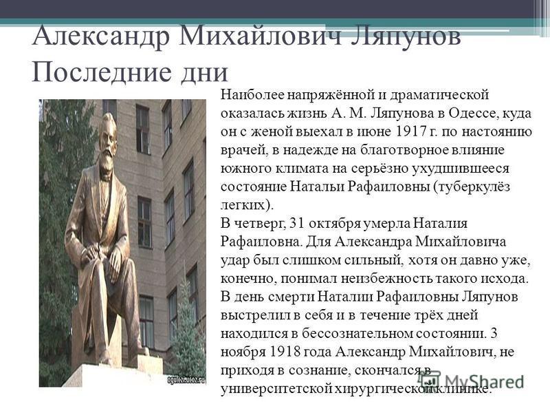 Александр Михайлович Ляпунов Последние дни Наиболее напряжённой и драматической оказалась жизнь А. М. Ляпунова в Одессе, куда он с женой выехал в июне 1917 г. по настоянию врачей, в надежде на благотворное влияние южного климата на серьёзно ухудшивше