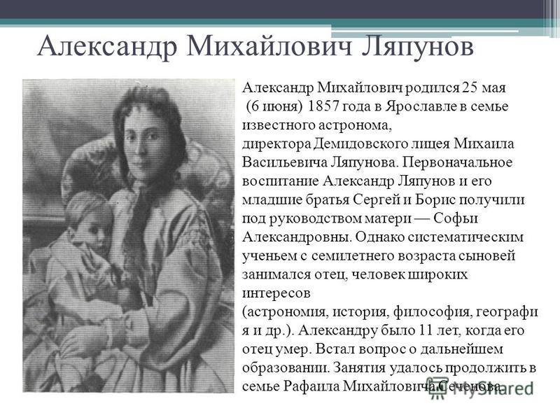Александр Михайлович Ляпунов Александр Михайлович родился 25 мая (6 июня) 1857 года в Ярославле в семье известного астронома, директора Демидовского лицея Михаила Васильевича Ляпунова. Первоначальное воспитание Александр Ляпунов и его младшие братья