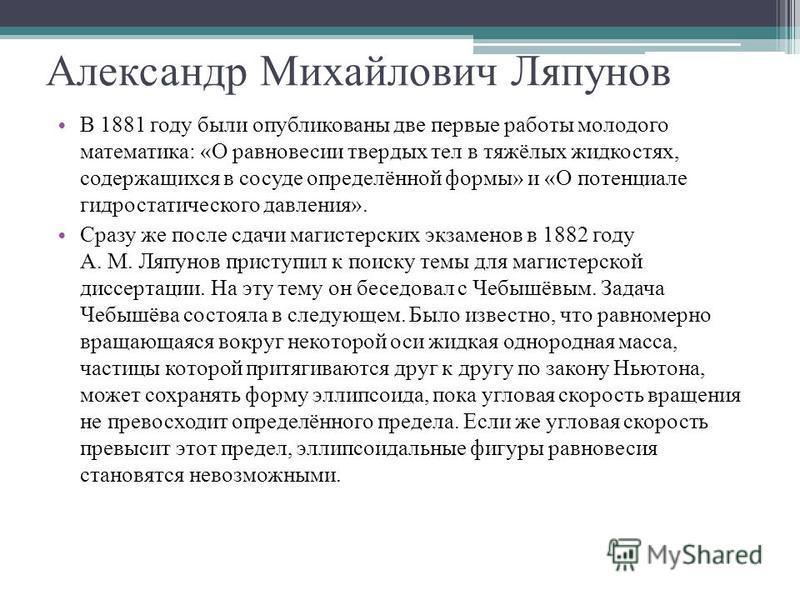 Александр Михайлович Ляпунов В 1881 году были опубликованы две первые работы молодого математика: «О равновесии твердых тел в тяжёлых жидкостях, содержащихся в сосуде определённой формы» и «О потенциале гидростатического давления». Сразу же после сда