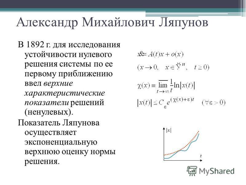 Александр Михайлович Ляпунов В 1892 г. для исследования устойчивости нулевого решения системы по ее первому приближению ввел верхние характеристические показатели решений (ненулевых). Показатель Ляпунова осуществляет экспоненциальную верхнюю оценку н