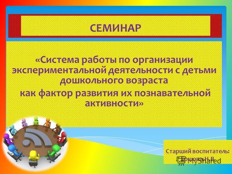 «Система работы по организации экспериментальной деятельности с детьми дошкольного возраста как фактор развития их познавательной активности» СЕМИНАР Старший воспитатель: Ершова.Н.В
