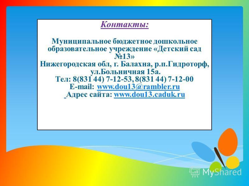 Контакты: Муниципальное бюджетное дошкольное образовательное учреждение «Детский сад 13» Нижегородская обл, г. Балахна, р.п.Гидроторф, ул.Больничная 15 а. Тел: 8(831 44) 7-12-53, 8(831 44) 7-12-00 E-mail: www.dou13@rambler.ru Адрес сайта: www.dou13.c