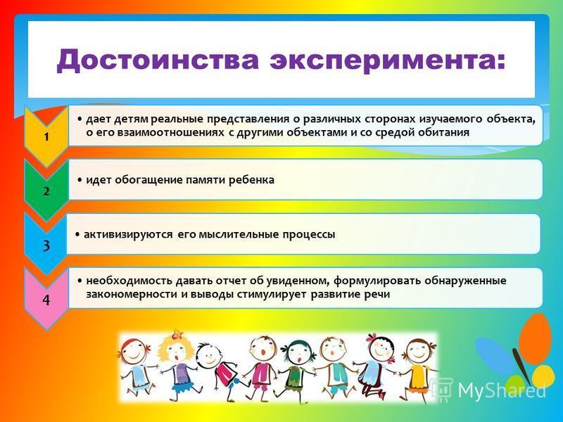 Достоинства эксперимента: 1 дает детям реальные представления о различных сторонах изучаемого объекта, о его взаимоотношениях с другими объектами и со средой обитания 2 идет обогащение памяти ребенка 3 активизируются его мыслительные процессы 4 необх