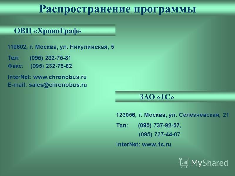 Распространение программы InterNet: www.chronobus.ru E-mail: sales@chronobus.ru 119602, г. Москва, ул. Никулинская, 5 Тел: (095) 232-75-81 Факс: (095) 232-75-82 ОВЦ «Хроно Граф» ЗАО «1С» 123056, г. Москва, ул. Селезневская, 21 Тел: (095) 737-92-57, (