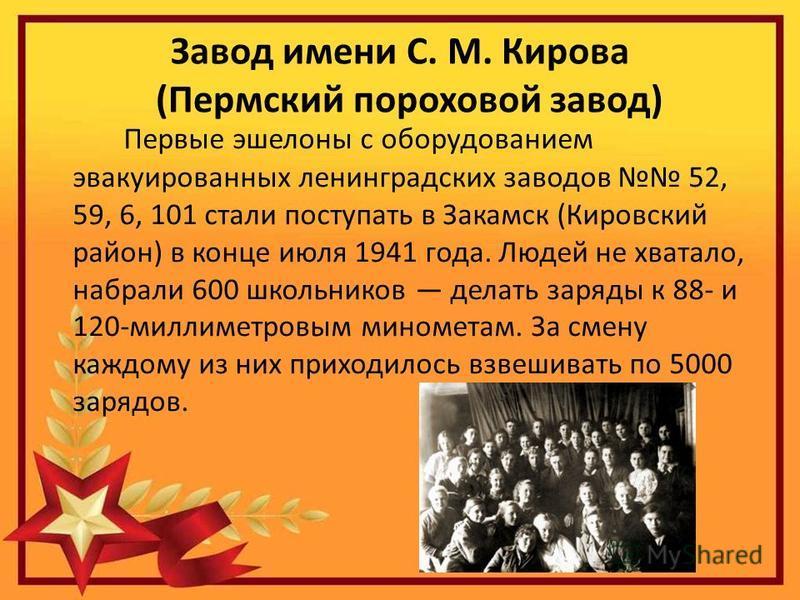Завод имени С. М. Кирова (Пермский пороховой завод) Первые эшелоны с оборудованием эвакуированных ленинградских заводов 52, 59, 6, 101 стали поступать в Закамск (Кировский район) в конце июля 1941 года. Людей не хватало, набрали 600 школьников делать