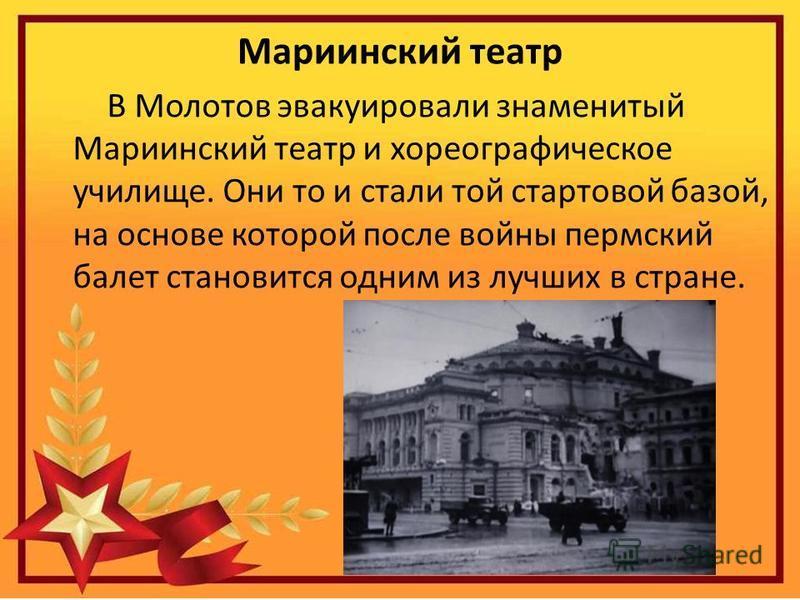 Мариинский театр В Молотов эвакуировали знаменитый Мариинский театр и хореографическое училище. Они то и стали той стартовой базой, на основе которой после войны пермский балет становится одним из лучших в стране.