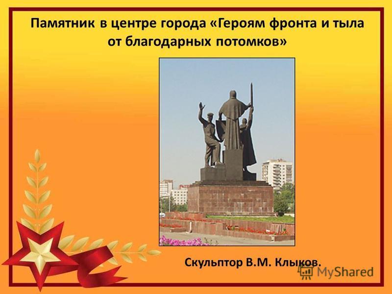 Памятник в центре города «Героям фронта и тыла от благодарных потомков» Скульптор В.М. Клыков.