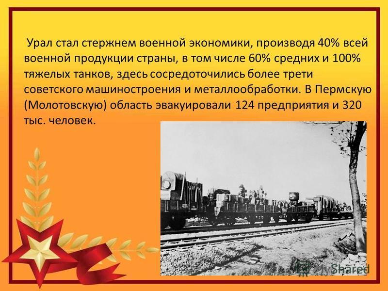 Урал стал стержнем военной экономики, производя 40% всей военной продукции страны, в том числе 60% средних и 100% тяжелых танков, здесь сосредоточились более трети советского машиностроения и металлообработки. В Пермскую (Молотовскую) область эвакуир