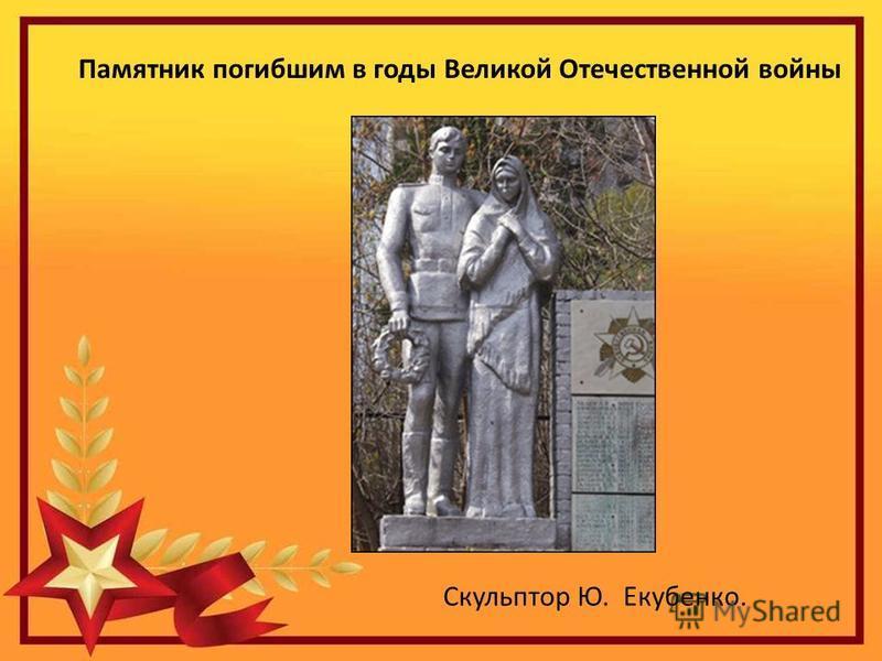 Памятник погибшим в годы Великой Отечественной войны Скульптор Ю. Екубенко.