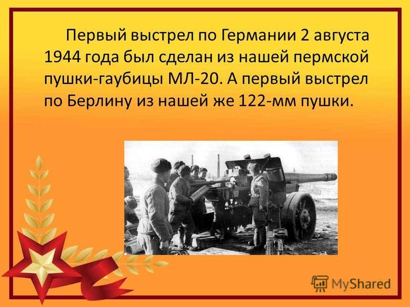Первый выстрел по Германии 2 августа 1944 года был сделан из нашей пермской пушки-гаубицы МЛ-20. А первый выстрел по Берлину из нашей же 122-мм пушки.