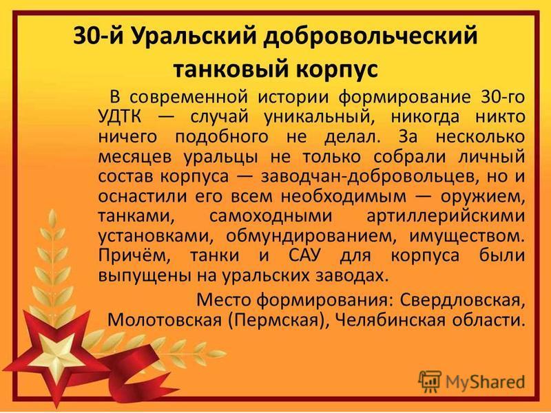 30-й Уральский добровольческий танковый корпус В современной истории формирование 30-го УДТК случай уникальный, никогда никто ничего подобного не делал. За несколько месяцев уральцы не только собрали личный состав корпуса заводчан-добровольцев, но и
