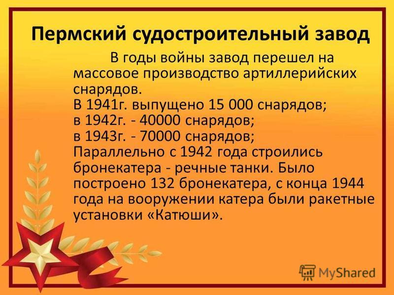 Пермский судостроительный завод В годы войны завод перешел на массовое производство артиллерийских снарядов. В 1941 г. выпущено 15 000 снарядов; в 1942 г. - 40000 снарядов; в 1943 г. - 70000 снарядов; Параллельно с 1942 года строились бронекатера - р