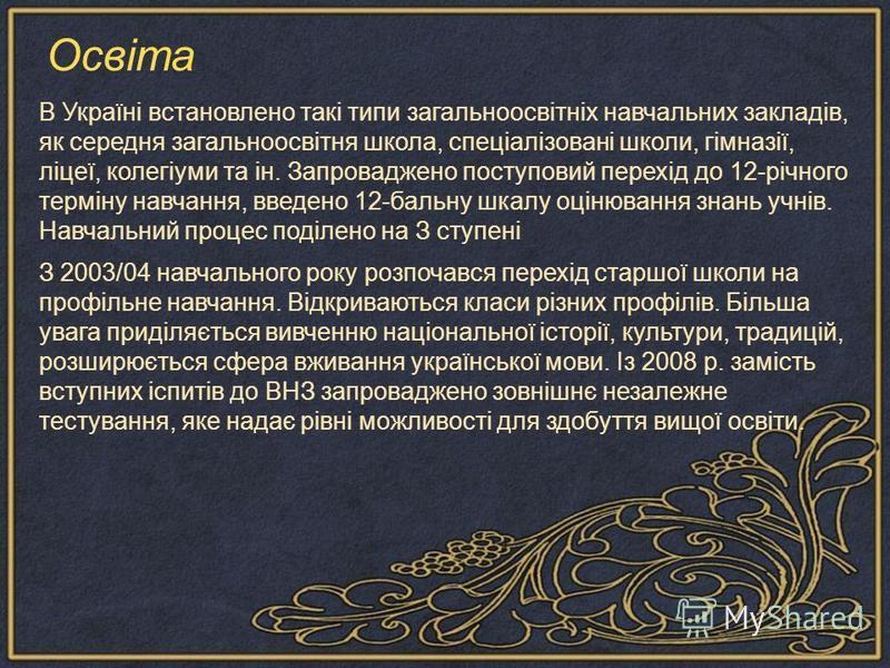 В Україні встановлено такі типи загальноосвітніх навчальних закладів, як середня загальноосвітня школа, спеціалізовані школи, гімназії, ліцеї, колегіуми та ін. Запроваджено поступовий перехід до 12-річного терміну навчання, введено 12-бальну шкалу оц