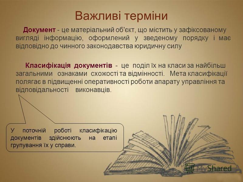 Важливі терміни Документ - це матеріальний об'єкт, що містить у зафіксованому вигляді інформацію, оформлений у зведеному порядку і має відповідно до чинного законодавства юридичну силу Класифікація документів - це поділ їх на класи за найбільш загаль