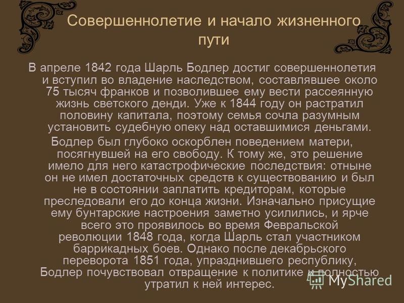 Совершеннолетие и начало жизненного пути В апреле 1842 года Шарль Бодлер достиг совершеннолетия и вступил во владение наследством, составлявшее около 75 тысяч франков и позволившее ему вести рассеянную жизнь светского денди. Уже к 1844 году он растра