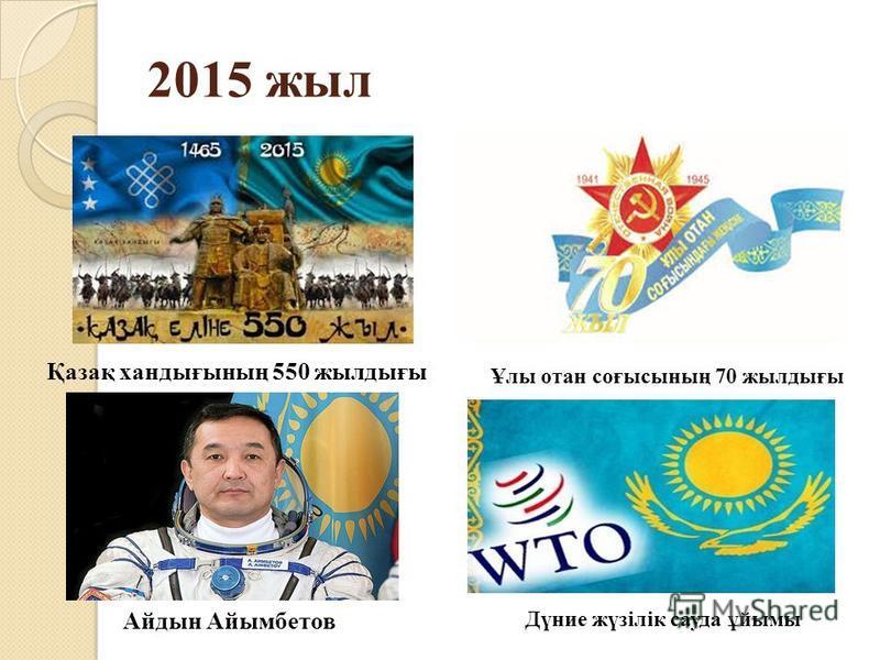 2015 жил Қазақ хандығының 550 жилдығы Айдын Айымбетов Ұлы отан соғысының 70 жилдығы Дүние жүзілік сауда ұйымы
