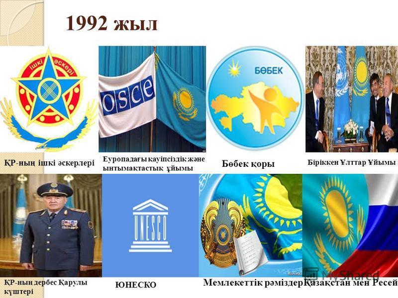 1992 жил ҚР-ның ішкі әскерлері Еуропадағы қауіпсіздік және ынтымақтастық ұйымы Бөбек қоры Біріккен Ұлттар Ұйымы ҚР-ның дербес Қарулы күштері ЮНЕСКО Мемлекеттік рәміздерҚазақстан мен Ресей