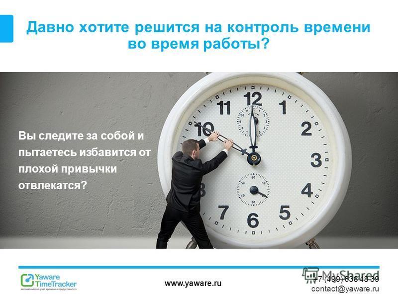 www.yaware.ru +7 (499) 638 48 39 contact@yaware.ru Давно хотите решится на контроль времени во время работы? Вы следите за собой и пытаетесь избавится от плохой привычки отвлекаться?