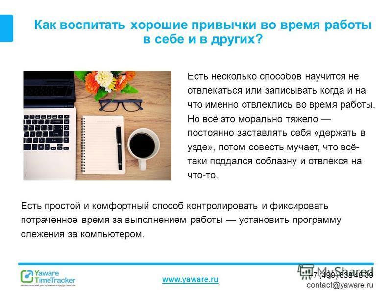 +7 (499) 638 48 39 contact@yaware.ru www.yaware.ru Как воспитать хорошие привычки во время работы в себе и в других? Есть несколько способов научится не отвлекаться или записывать когда и на что именно отвлеклись во время работы. Но всё это морально