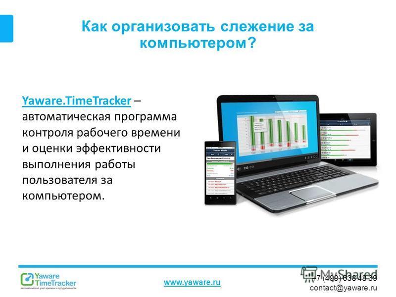 +7 (499) 638 48 39 contact@yaware.ru www.yaware.ru Как организовать слежение за компьютером? Yaware.TimeTrackerYaware.TimeTracker – автоматическая программа контроля рабочего времени и оценки эффективности выполнения работы пользователя за компьютеро