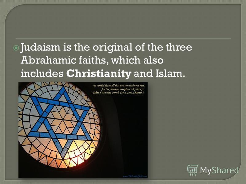 Judaism is the original of the three Abrahamic faiths, which also includes Christianity and Islam.