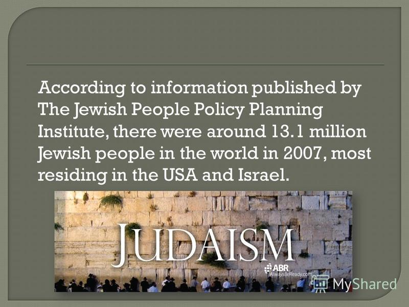 According to information published by The Jewish People Policy Planning Institute, there were around 13.1 million Jewish people in the world in 2007, most residing in the USA and Israel.