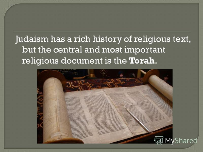 Judaism has a rich history of religious text, but the central and most important religious document is the Torah.