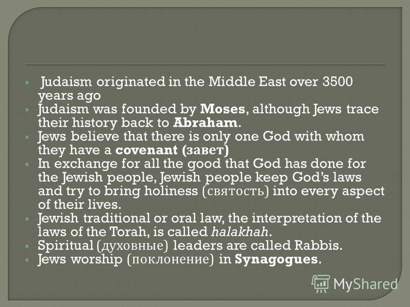 Judaism originated in the Middle East over 3500 years ago Judaism was founded by Moses, although Jews trace their history back to Abraham. Jews believe that there is only one God with whom they have a covenant ( завет ) In exchange for all the good t