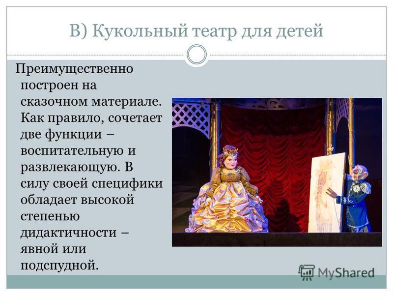 В) Кукольный театр для детей Преимущественно построен на сказочном материале. Как правило, сочетает две функции – воспитательную и развлекающую. В силу своей специфики обладает высокой степенью дидактичности – явной или подспудной.