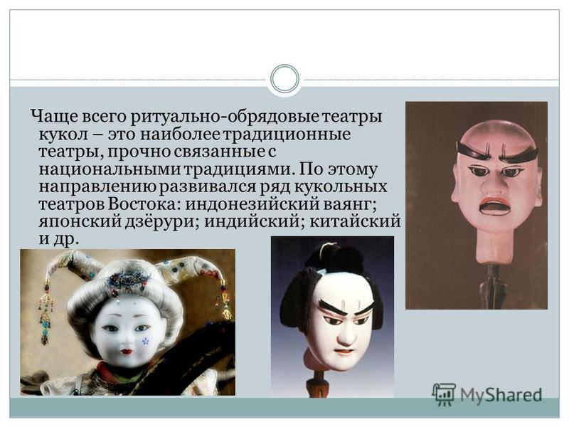 Чаще всего ритуально-обрядовые театры кукол – это наиболее традиционные театры, прочно связанные с национальными традициями. По этому направлению развивался ряд кукольных театров Востока: индонезийский ваянг; японский дзёрури; индийский; китайский и