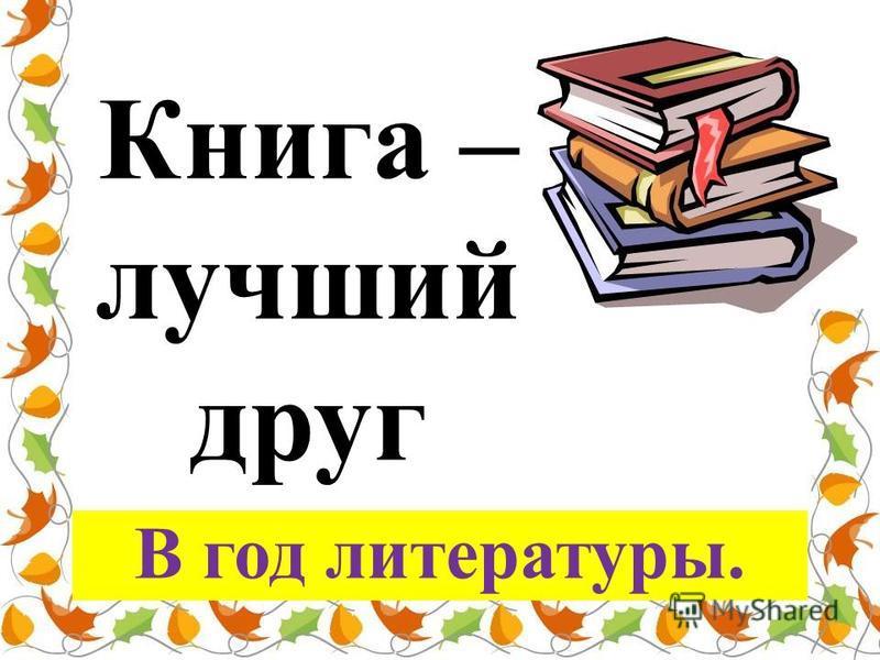 Книга – лучший друг В год литературы.