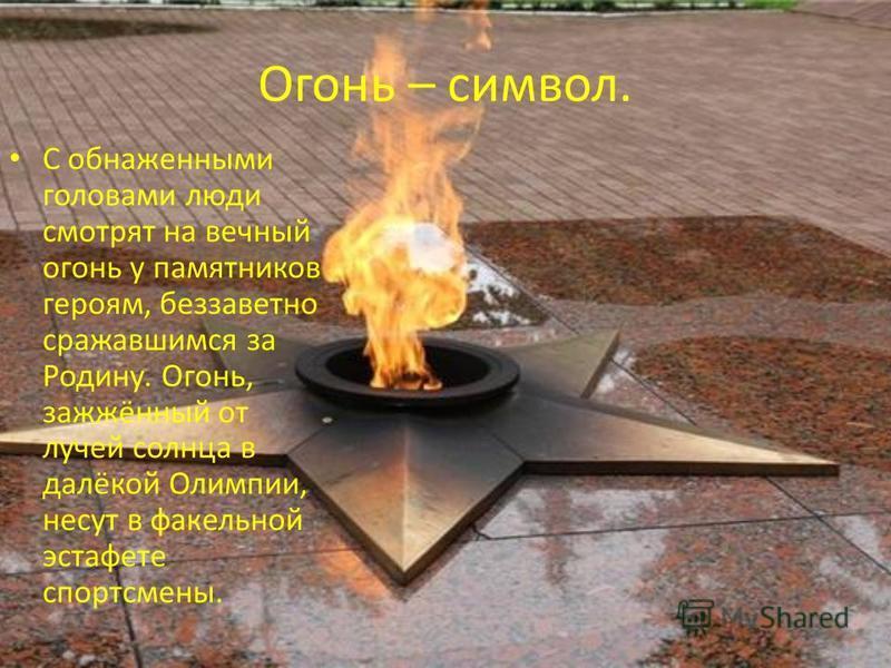 Огонь – символ. С обнаженными головами люди смотрят на вечный огонь у памятников героям, беззаветно сражавшимся за Родину. Огонь, зажжённый от лучей солнца в далёкой Олимпии, несут в факельной эстафете спортсмены.