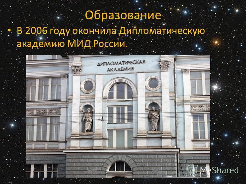 Образование В 2006 году окончила Дипломатическую академию МИД России.