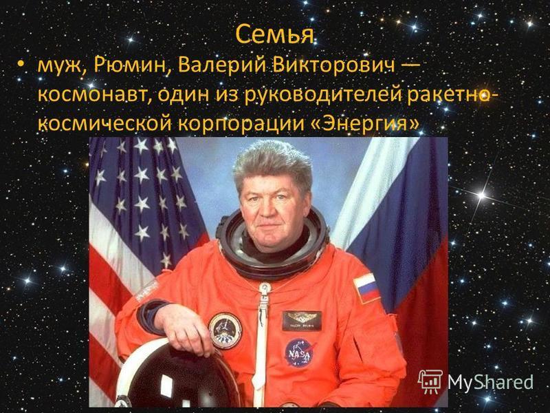 Семья муж, Рюмин, Валерий Викторович космонавт, один из руководителей ракетно- космической корпорации «Энергия»