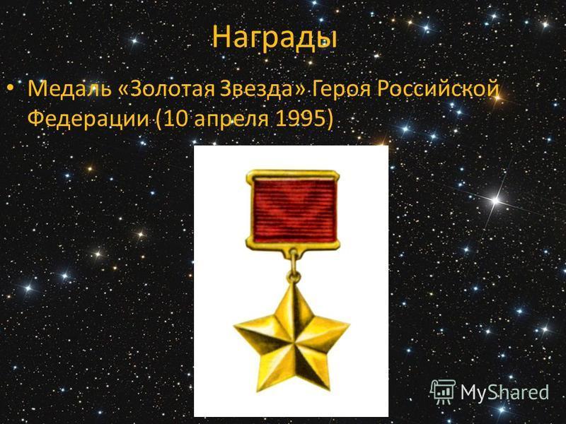 Награды Медаль «Золотая Звезда» Героя Российской Федерации (10 апреля 1995)