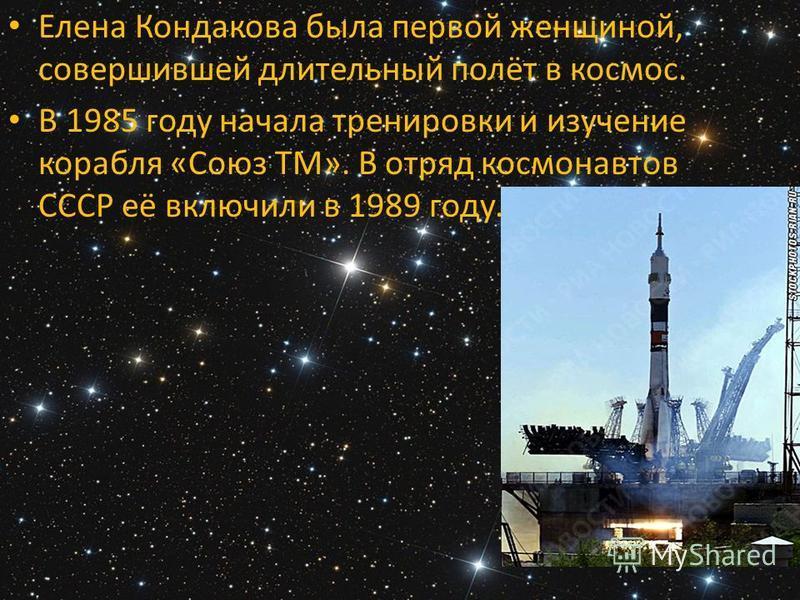 Елена Кондакова была первой женщиной, совершившей длительный полёт в космос. В 1985 году начала тренировки и изучение корабля «Союз ТМ». В отряд космонавтов СССР её включили в 1989 году.