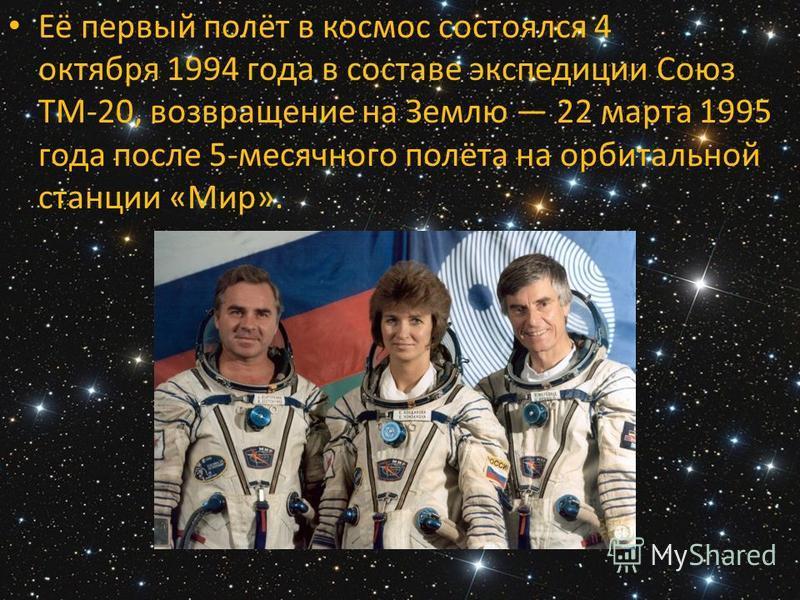 Её первый полёт в космос состоялся 4 октября 1994 года в составе экспедиции Союз ТМ-20, возвращение на Землю 22 марта 1995 года после 5-месячного полёта на орбитальной станции «Мир».
