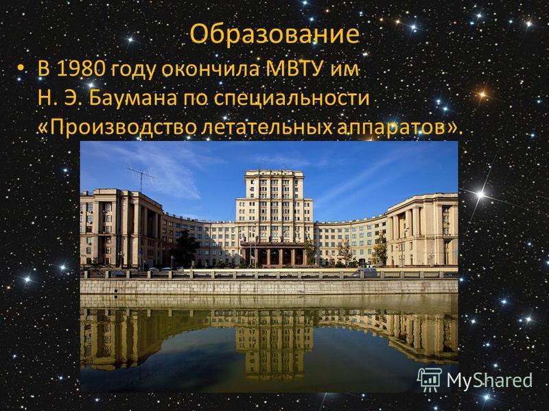 Образование В 1980 году окончила МВТУ им Н. Э. Баумана по специальности «Производство летательных аппаратов».