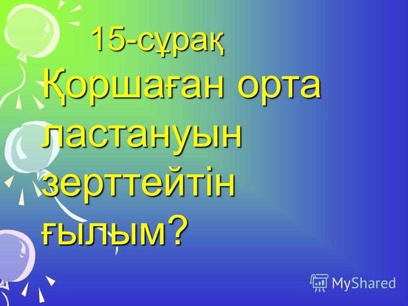 15-сұрақ 15-сұрақ Қоршаған орта ластануын зерттейтін ғылым?