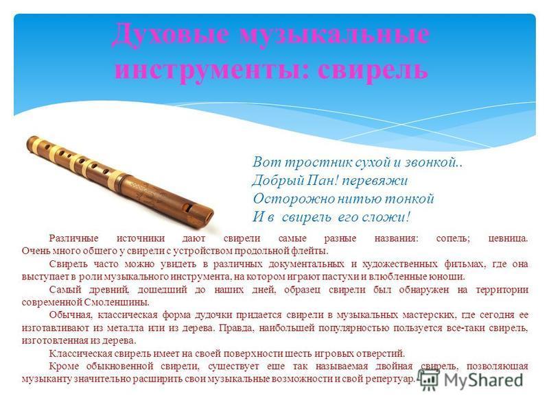 Духовые музыкальные инструменты: свирель Различные источники дают свирели самые разные названия: сопель; цевница. Очень много общего у свирели с устройством продольной флейты. Свирель часто можно увидеть в различных документальных и художественных фи
