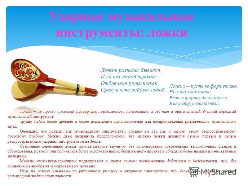 Ударные музыкальные инструменты: ложки Ложки – не просто столовый прибор для повседневного пользования, а это еще и оригинальный Русский народный музыкальный инструмент. Трудно найти более древнее и более испытанное приспособление для воспроизведения