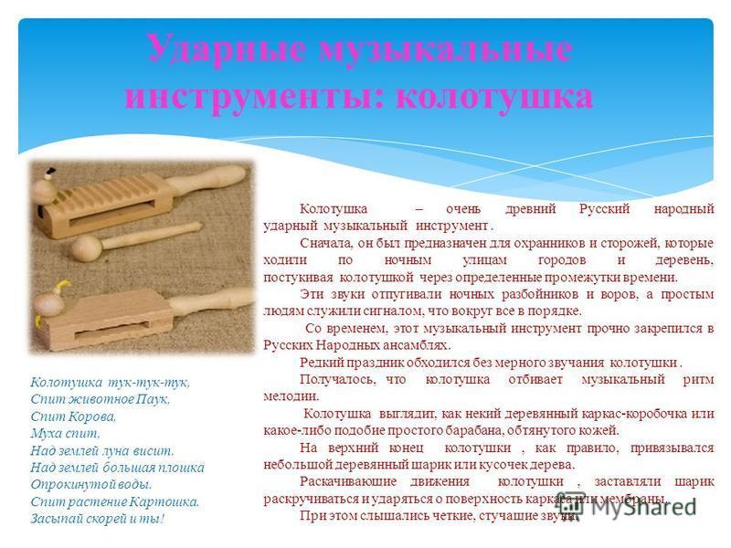 Ударные музыкальные инструменты: колотушка Колотушка – очень древний Русский народный ударный музыкальный инструмент. Сначала, он был предназначен для охранников и сторожей, которые ходили по ночным улицам городов и деревень, постукивая колотушкой че